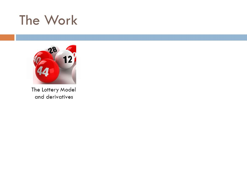 The Work The Lottery Model and derivatives