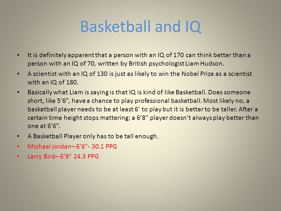 Basketball and IQ It is definitely apparent that a person with an IQ of 170 can think better than a person with an IQ of 70, written by British psychologist Liam Hudson.