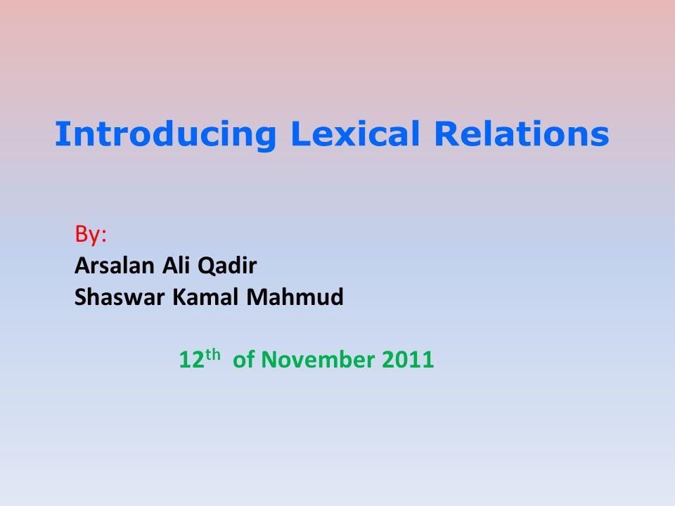 Introducing Lexical Relations By: Arsalan Ali Qadir Shaswar Kamal Mahmud 12 th of November 2011