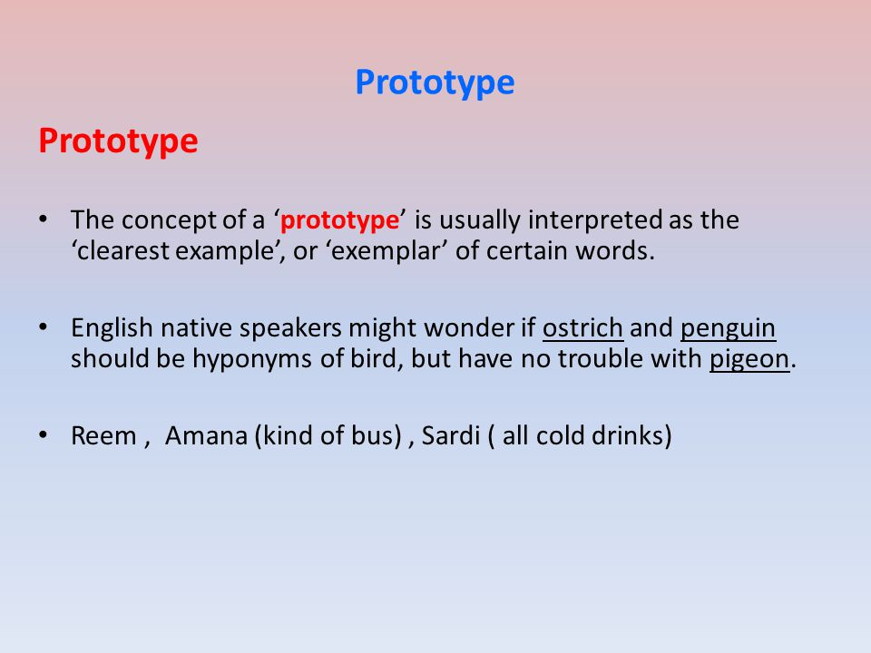 Prototype The concept of a 'prototype' is usually interpreted as the 'clearest example', or 'exemplar' of certain words.