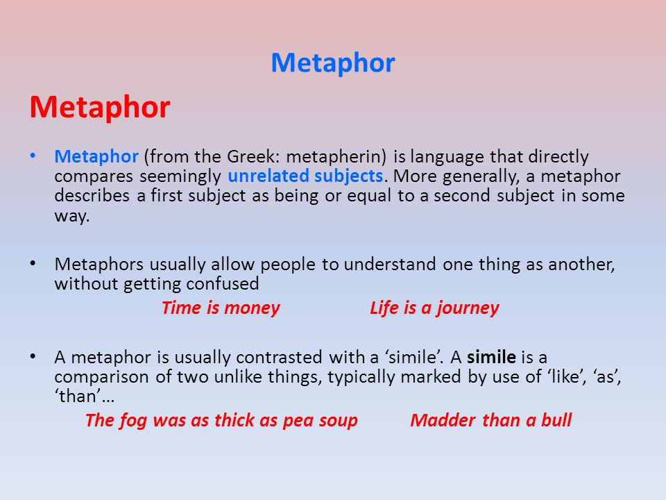 Metaphor Metaphor (from the Greek: metapherin) is language that directly compares seemingly unrelated subjects. More generally, a metaphor describes a