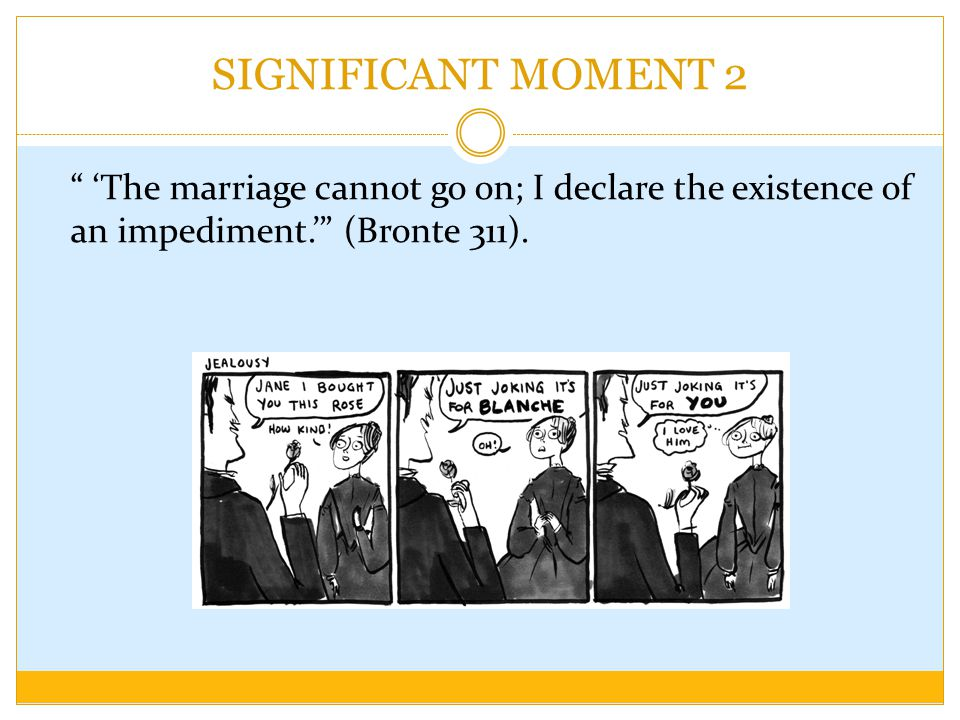 SIGNIFICANT MOMENT 2 'The marriage cannot go on; I declare the existence of an impediment.' (Bronte 311).