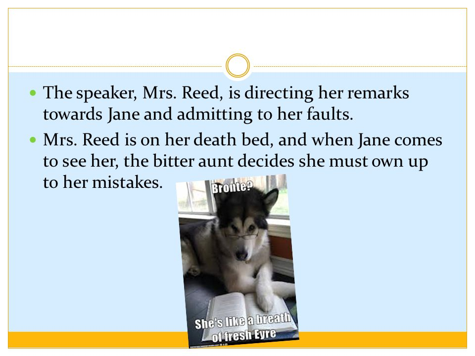 The speaker, Mrs. Reed, is directing her remarks towards Jane and admitting to her faults.