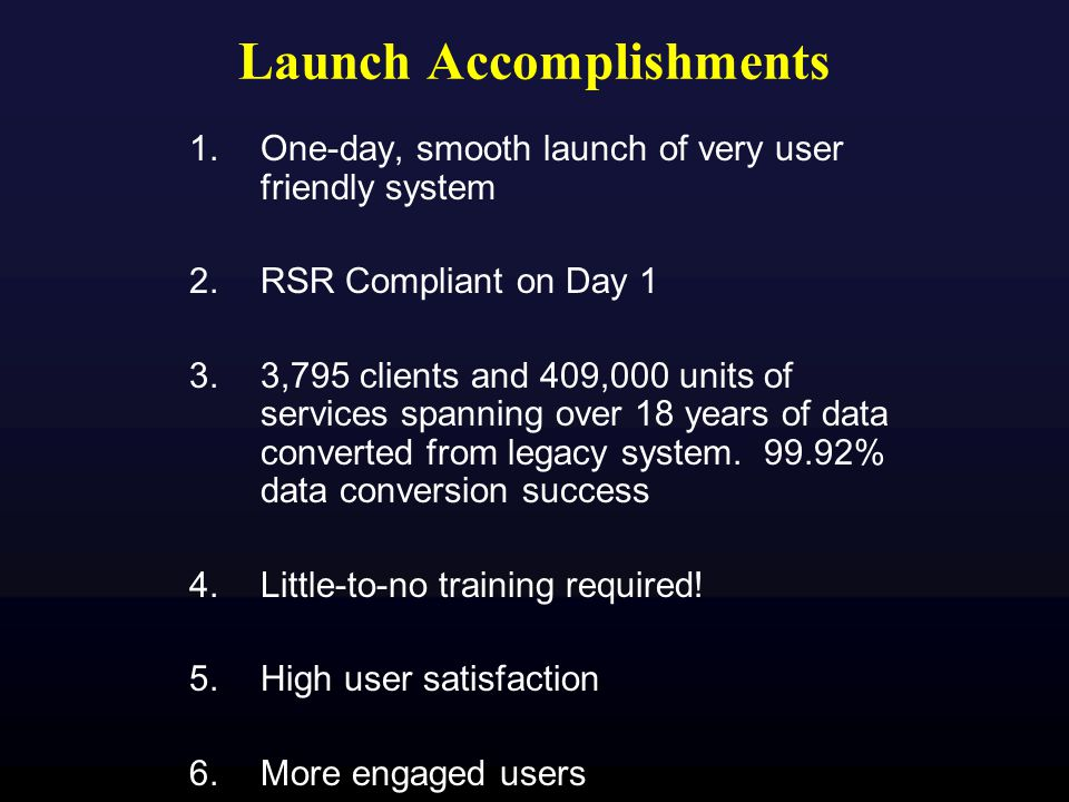 Launch Accomplishments 1.One-day, smooth launch of very user friendly system 2.RSR Compliant on Day 1 3.3,795 clients and 409,000 units of services spanning over 18 years of data converted from legacy system.