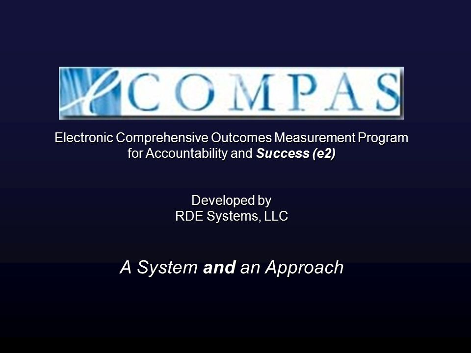 Electronic Comprehensive Outcomes Measurement Program for Accountability and Success (e2) Developed by RDE Systems, LLC Electronic Comprehensive Outcomes Measurement Program for Accountability and Success (e2) Developed by RDE Systems, LLC A System and an Approach