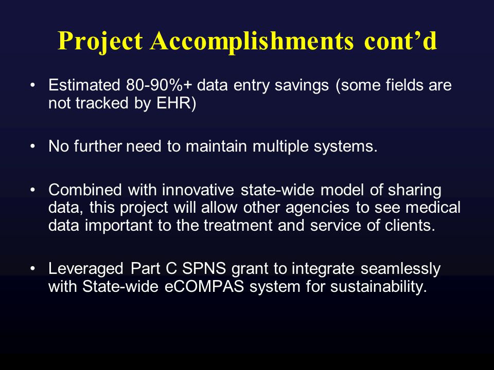 Project Accomplishments cont'd Estimated 80-90%+ data entry savings (some fields are not tracked by EHR) No further need to maintain multiple systems.