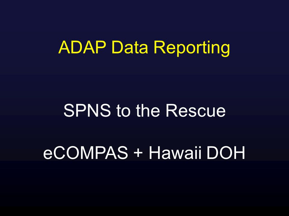 ADAP Data Reporting SPNS to the Rescue eCOMPAS + Hawaii DOH
