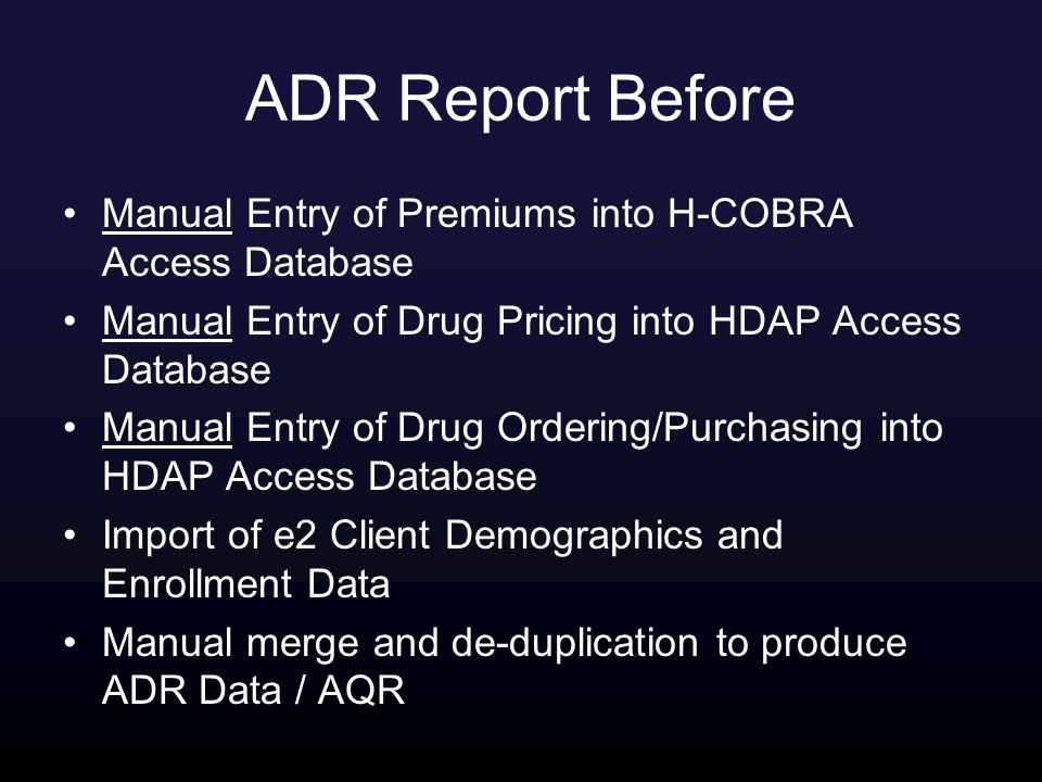 ADR Report Before Manual Entry of Premiums into H-COBRA Access Database Manual Entry of Drug Pricing into HDAP Access Database Manual Entry of Drug Ordering/Purchasing into HDAP Access Database Import of e2 Client Demographics and Enrollment Data Manual merge and de-duplication to produce ADR Data / AQR