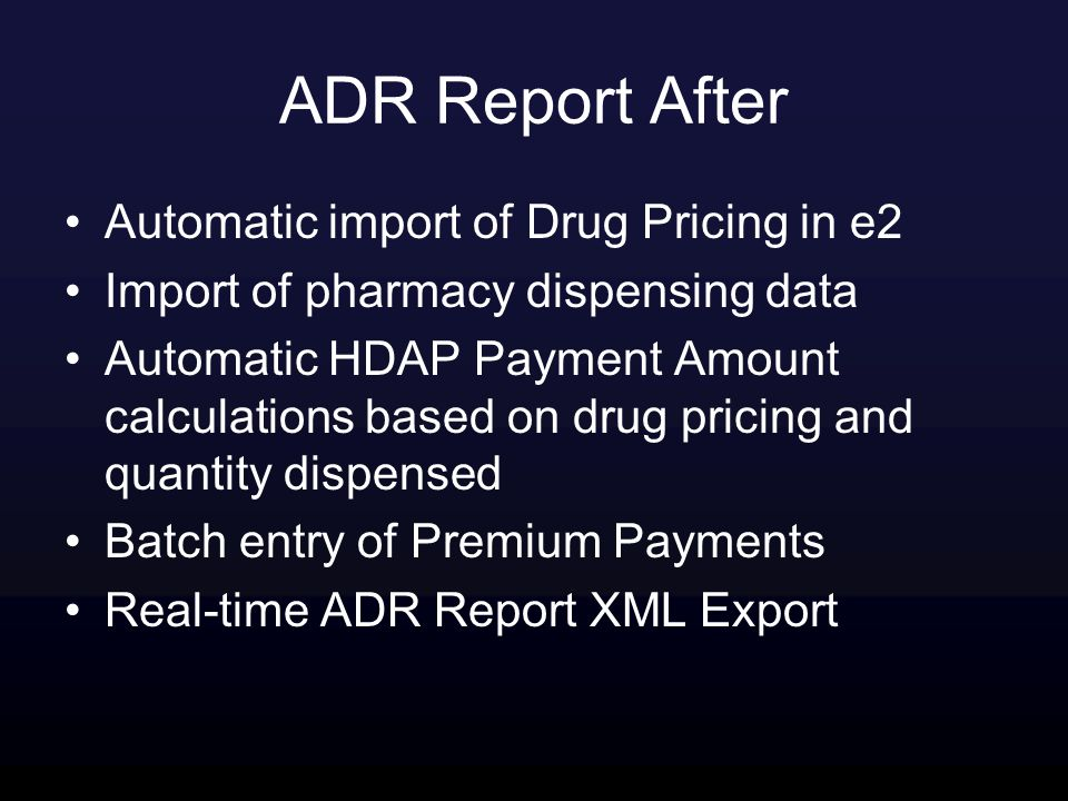 ADR Report After Automatic import of Drug Pricing in e2 Import of pharmacy dispensing data Automatic HDAP Payment Amount calculations based on drug pricing and quantity dispensed Batch entry of Premium Payments Real-time ADR Report XML Export