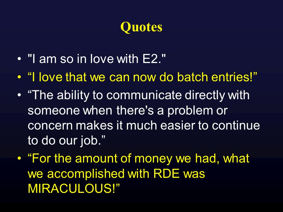 Quotes I am so in love with E2. I love that we can now do batch entries! The ability to communicate directly with someone when there s a problem or concern makes it much easier to continue to do our job. For the amount of money we had, what we accomplished with RDE was MIRACULOUS!