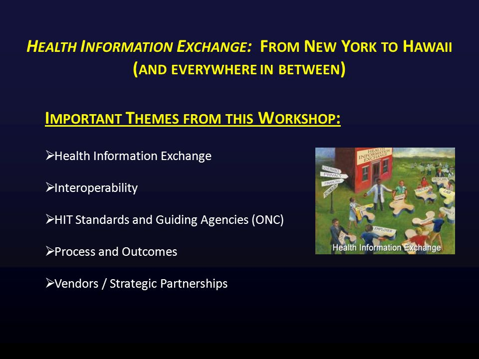 I MPORTANT T HEMES FROM THIS W ORKSHOP :  Health Information Exchange  Interoperability  HIT Standards and Guiding Agencies (ONC)  Process and Outcomes  Vendors / Strategic Partnerships H EALTH I NFORMATION E XCHANGE : F ROM N EW Y ORK TO H AWAII ( AND EVERYWHERE IN BETWEEN )