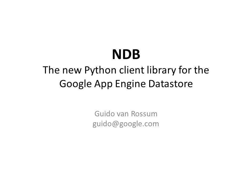 NDB The new Python client library for the Google App Engine Datastore Guido van Rossum guido@google.com