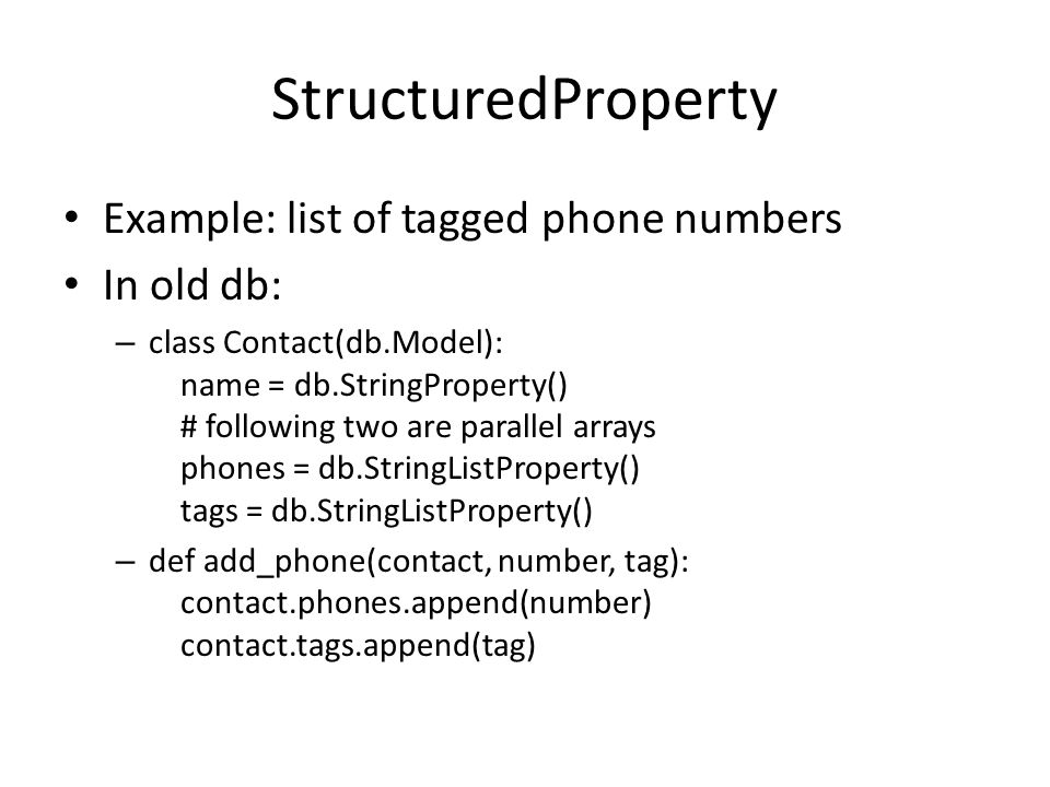 StructuredProperty Example: list of tagged phone numbers In old db: – class Contact(db.Model): name = db.StringProperty() # following two are parallel