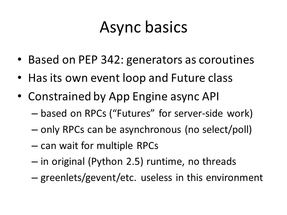 Async basics Based on PEP 342: generators as coroutines Has its own event loop and Future class Constrained by App Engine async API – based on RPCs (""