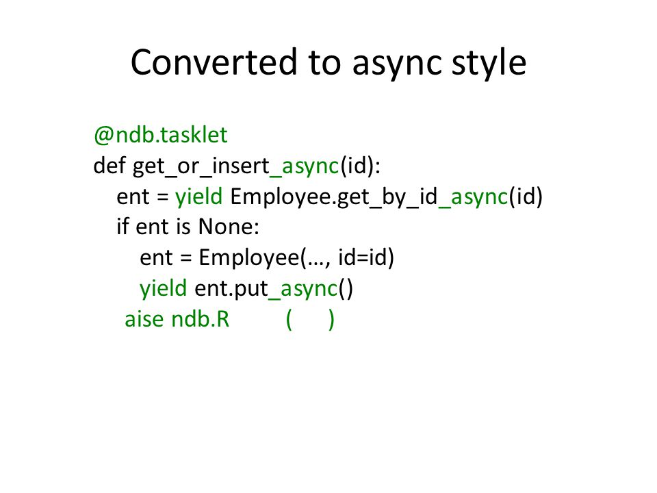 Converted to async style @ndb.tasklet def get_or_insert_async(id): ent = yield Employee.get_by_id_async(id) if ent is None: ent = Employee(…, id=id) y