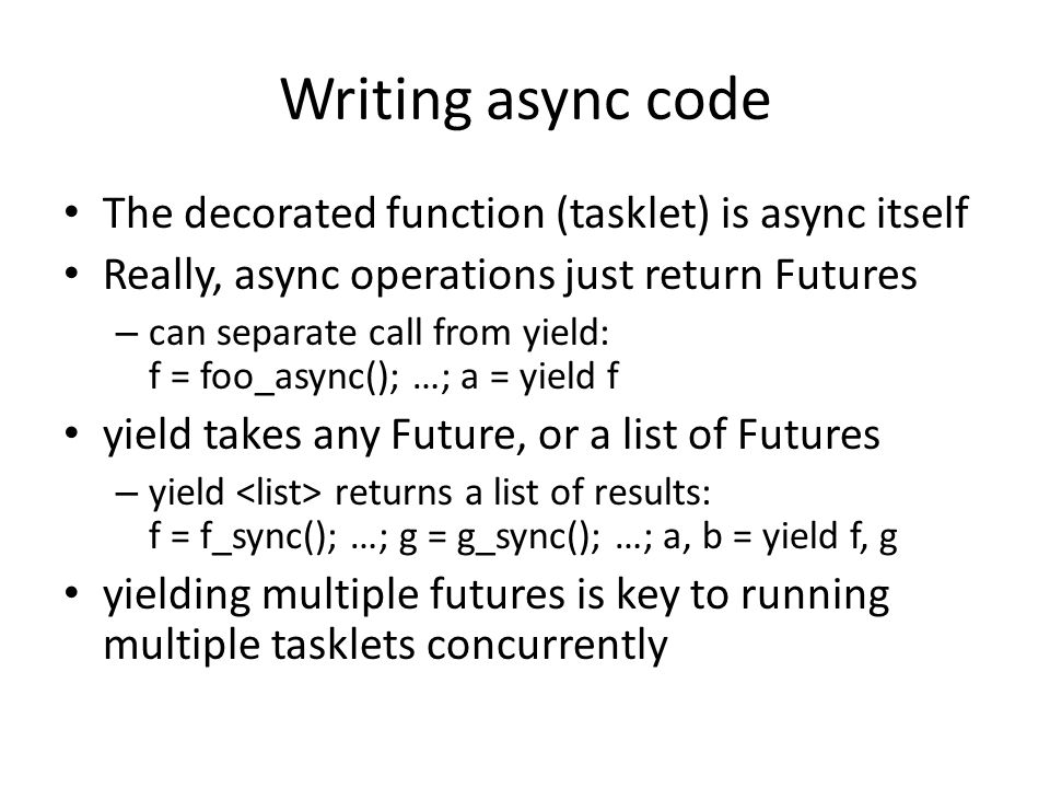 Writing async code The decorated function (tasklet) is async itself Really, async operations just return Futures – can separate call from yield: f = f