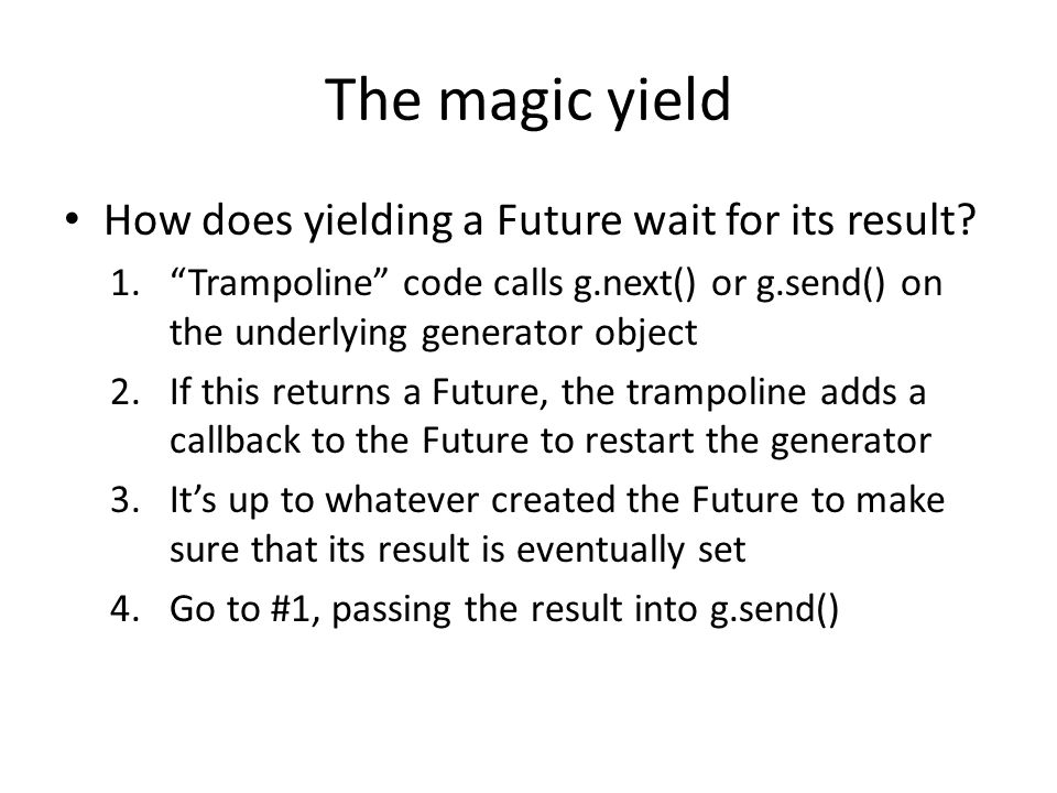 "The magic yield How does yielding a Future wait for its result? 1.""Trampoline"" code calls g.next() or g.send() on the underlying generator object 2.If"