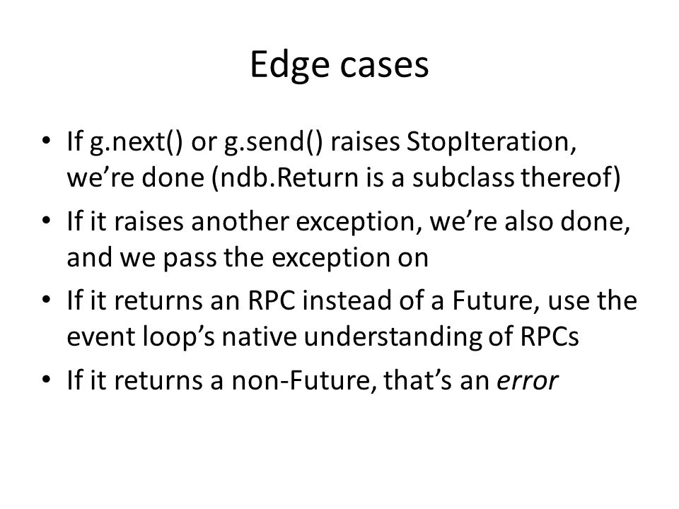 Edge cases If g.next() or g.send() raises StopIteration, we're done (ndb.Return is a subclass thereof) If it raises another exception, we're also done