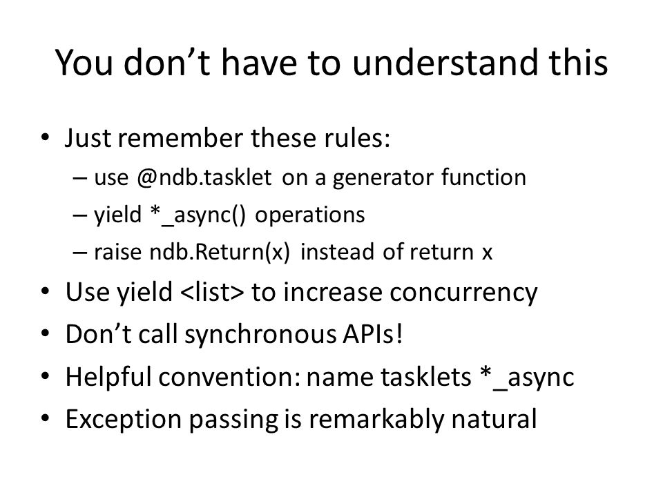 You don't have to understand this Just remember these rules: – use @ndb.tasklet on a generator function – yield *_async() operations – raise ndb.Retur