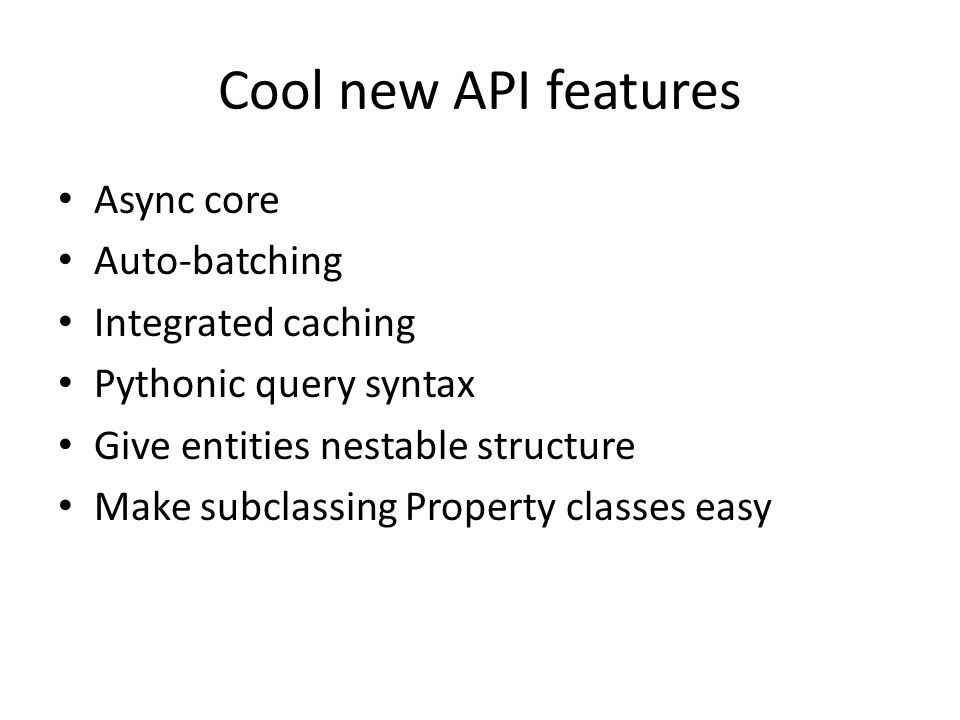 Cool new API features Async core Auto-batching Integrated caching Pythonic query syntax Give entities nestable structure Make subclassing Property cla