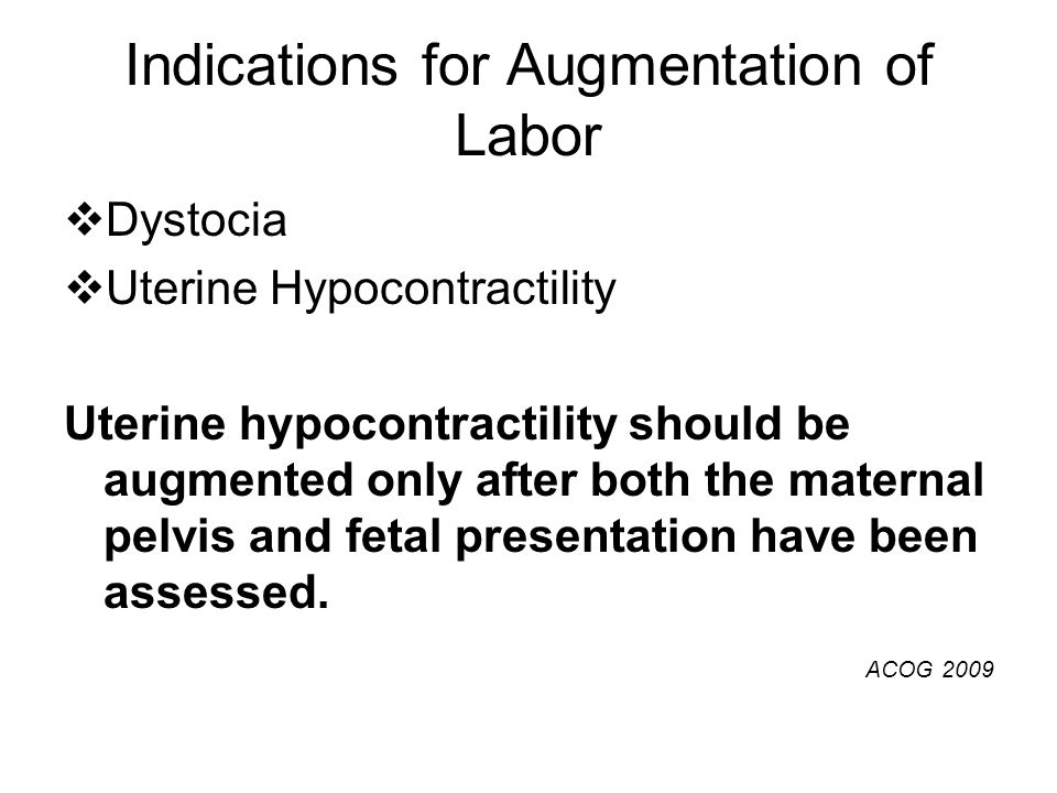 Indications for Augmentation of Labor  Dystocia  Uterine Hypocontractility Uterine hypocontractility should be augmented only after both the materna