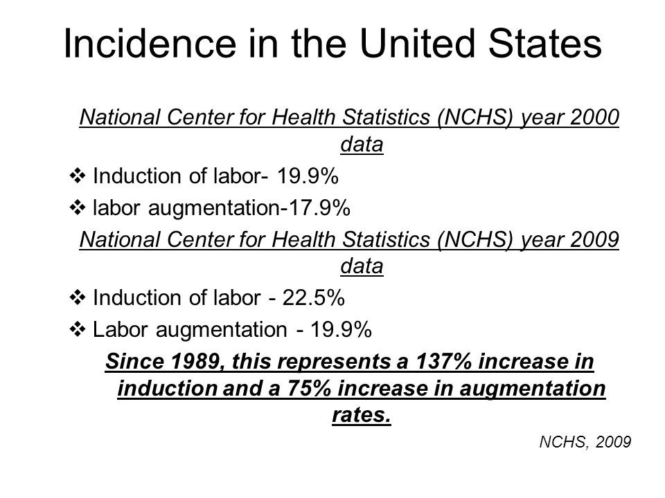 Incidence in the United States National Center for Health Statistics (NCHS) year 2000 data  Induction of labor- 19.9%  labor augmentation-17.9% Nati
