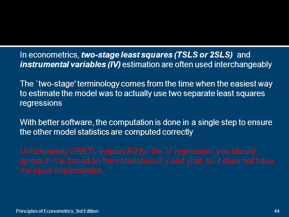 Principles of Econometrics, 3rd Edition44 In econometrics, two-stage least squares (TSLS or 2SLS) and instrumental variables (IV) estimation are often used interchangeably The `two-stage terminology comes from the time when the easiest way to estimate the model was to actually use two separate least squares regressions With better software, the computation is done in a single step to ensure the other model statistics are computed correctly Unfortunately GRETL outputs R2 for the IV regression; you should ignore it.