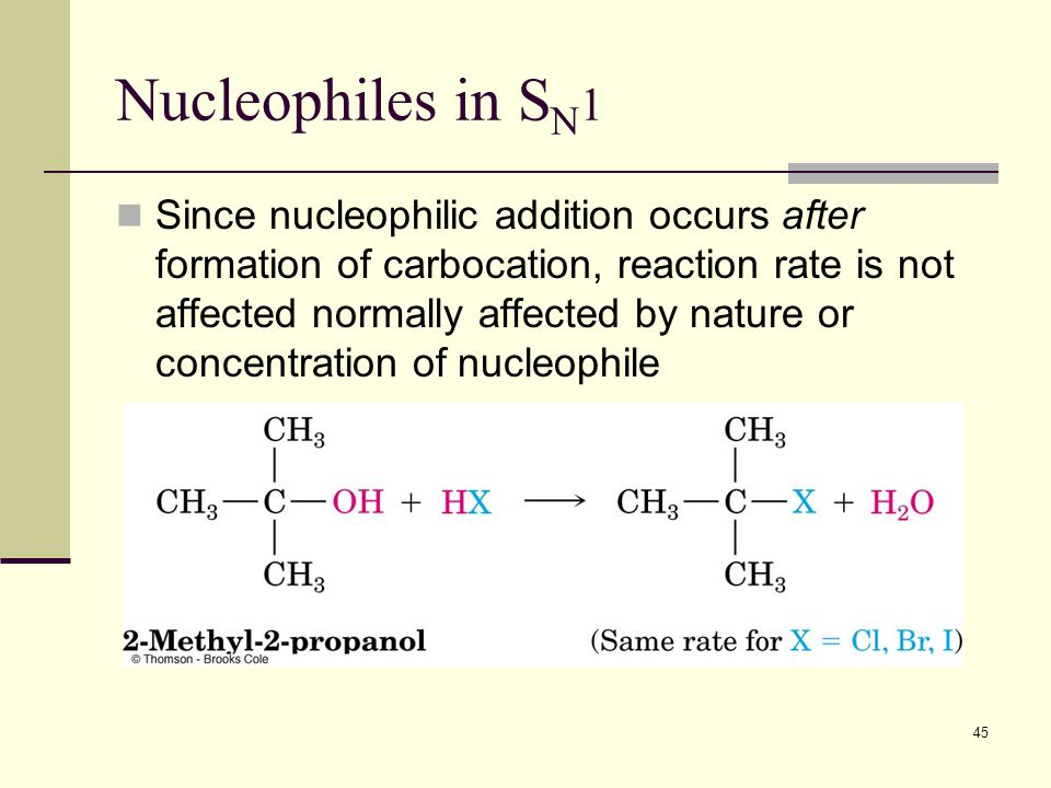 45 Nucleophiles in S N 1 Since nucleophilic addition occurs after formation of carbocation, reaction rate is not affected normally affected by nature