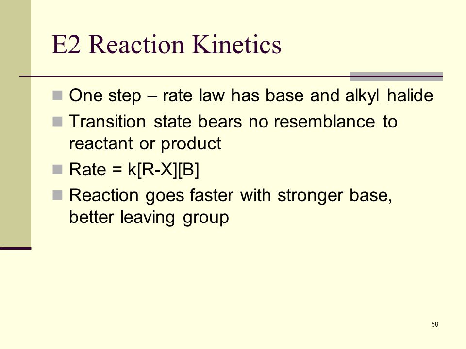 58 E2 Reaction Kinetics One step – rate law has base and alkyl halide Transition state bears no resemblance to reactant or product Rate = k[R-X][B] Re