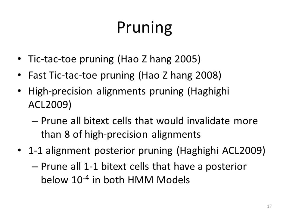 Pruning Tic-tac-toe pruning (Hao Z hang 2005) Fast Tic-tac-toe pruning (Hao Z hang 2008) High-precision alignments pruning (Haghighi ACL2009) – Prune