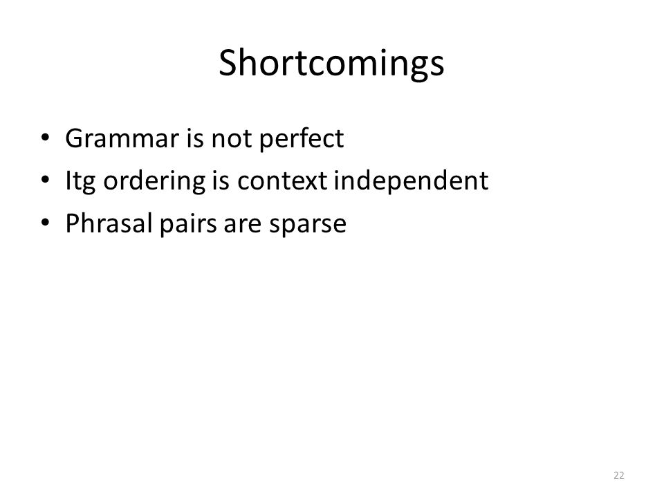 Shortcomings Grammar is not perfect Itg ordering is context independent Phrasal pairs are sparse 22