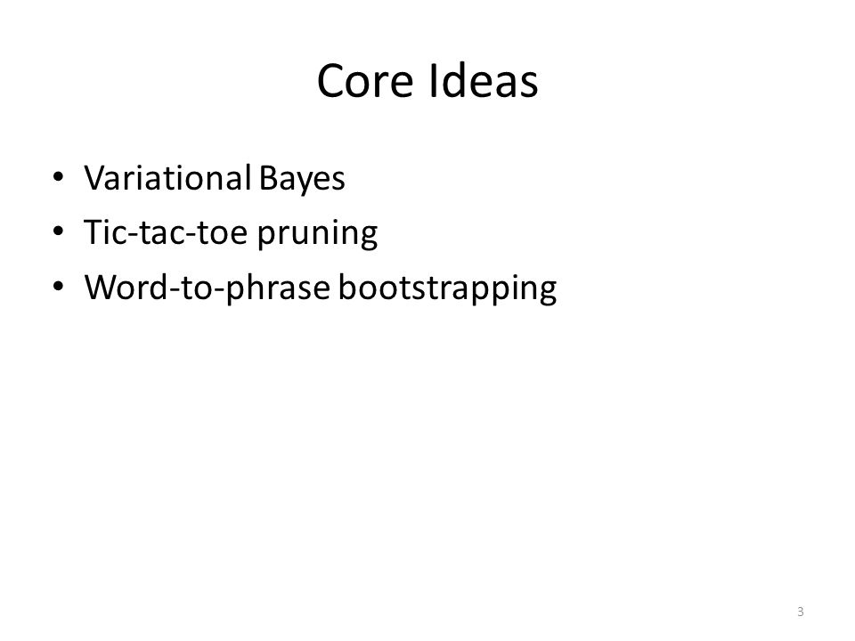 Core Ideas Variational Bayes Tic-tac-toe pruning Word-to-phrase bootstrapping 3