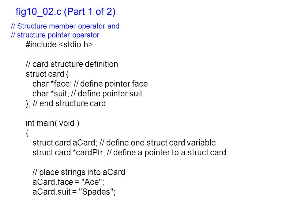 // Structure member operator and // structure pointer operator #include // card structure definition struct card { char *face; // define pointer face char *suit; // define pointer suit }; // end structure card int main( void ) { struct card aCard; // define one struct card variable struct card *cardPtr; // define a pointer to a struct card // place strings into aCard aCard.face = Ace ; aCard.suit = Spades ; fig10_02.c (Part 1 of 2)
