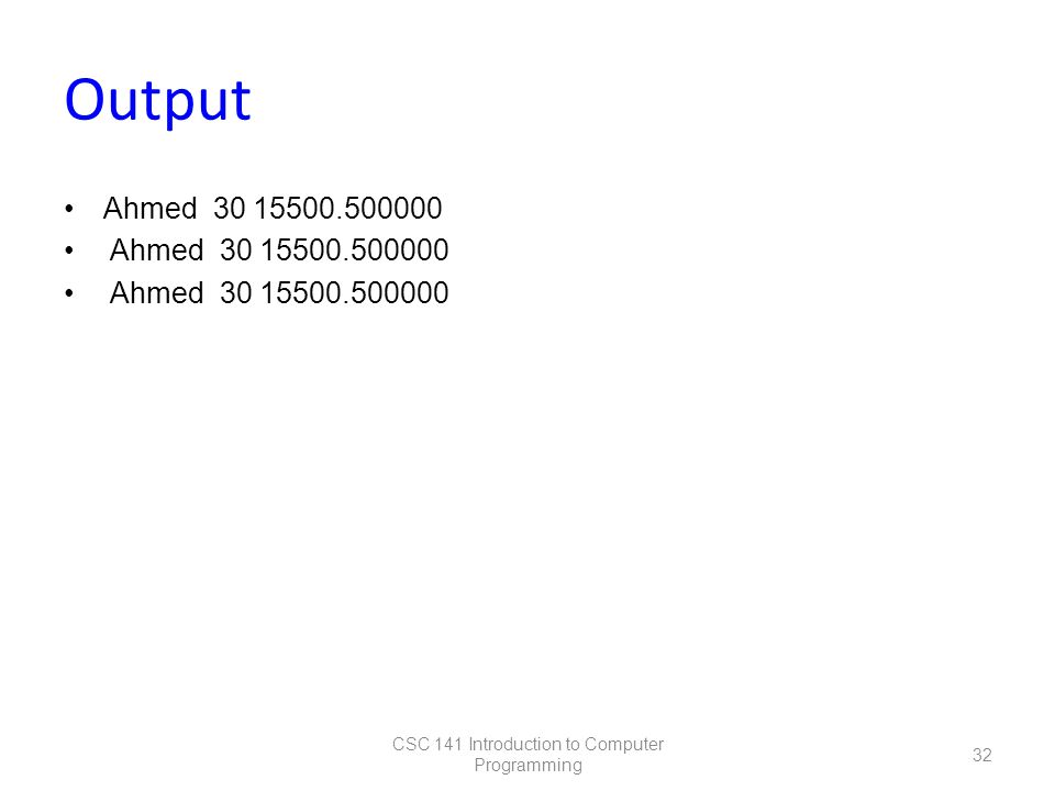 Output Ahmed 30 15500.500000 CSC 141 Introduction to Computer Programming 32