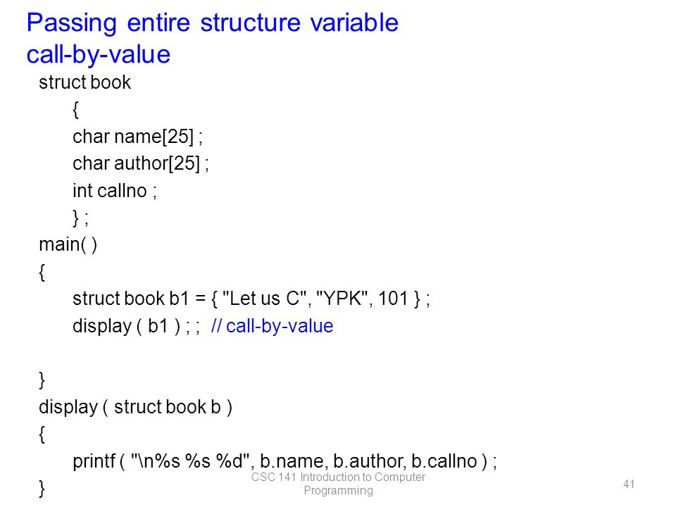 struct book { char name[25] ; char author[25] ; int callno ; } ; main( ) { struct book b1 = { Let us C , YPK , 101 } ; display ( b1 ) ; ; // call-by-value } display ( struct book b ) { printf ( \n%s %s %d , b.name, b.author, b.callno ) ; } Passing entire structure variable call-by-value CSC 141 Introduction to Computer Programming 41