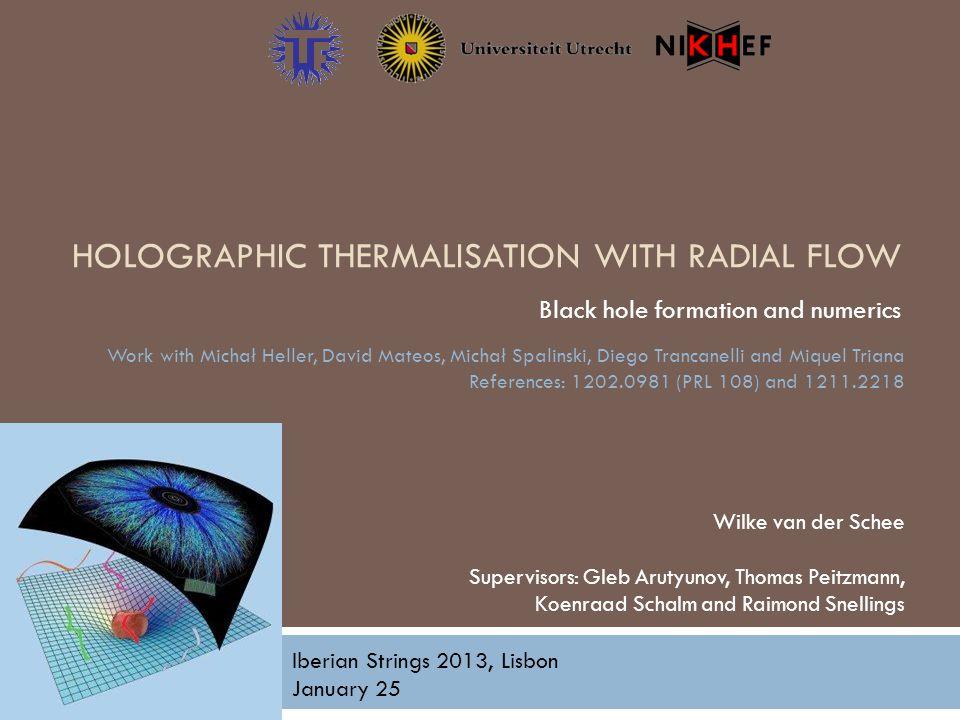 HOLOGRAPHIC THERMALISATION WITH RADIAL FLOW Black hole formation and numerics Wilke van der Schee Supervisors: Gleb Arutyunov, Thomas Peitzmann, Koenr