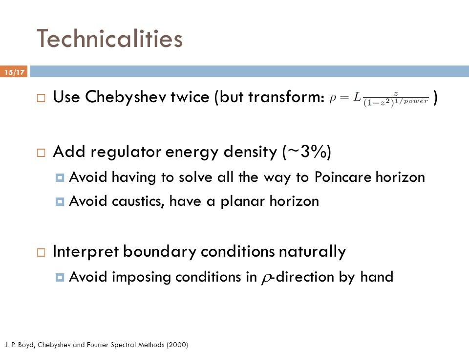 Technicalities 15/17  Use Chebyshev twice (but transform: )  Add regulator energy density (~3%)  Avoid having to solve all the way to Poincare horizon  Avoid caustics, have a planar horizon  Interpret boundary conditions naturally  Avoid imposing conditions in  -direction by hand J.