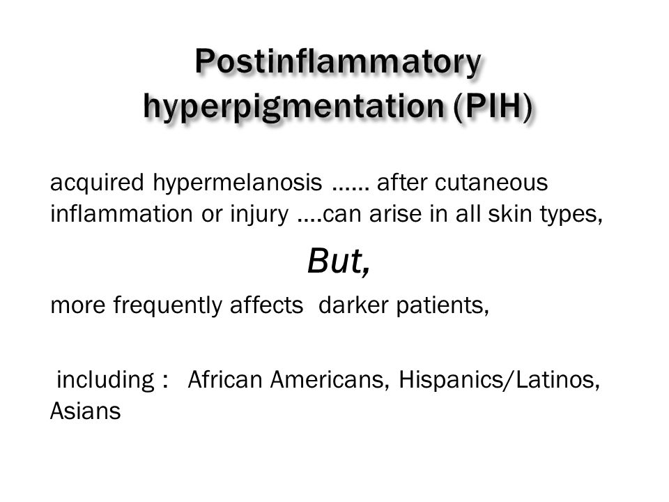 acquired hypermelanosis …… after cutaneous inflammation or injury ….can arise in all skin types, But, more frequently affects darker patients, including : African Americans, Hispanics/Latinos, Asians