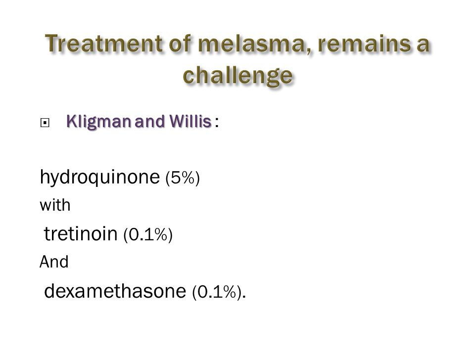 Kligman and Willis  Kligman and Willis : hydroquinone (5%) with tretinoin (0.1%) And dexamethasone (0.1%).