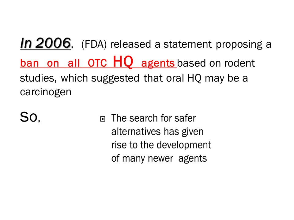 In 2006 In 2006, (FDA) released a statement proposing a ban on all OTC HQ agents based on rodent studies, which suggested that oral HQ may be a carcinogen s o,
