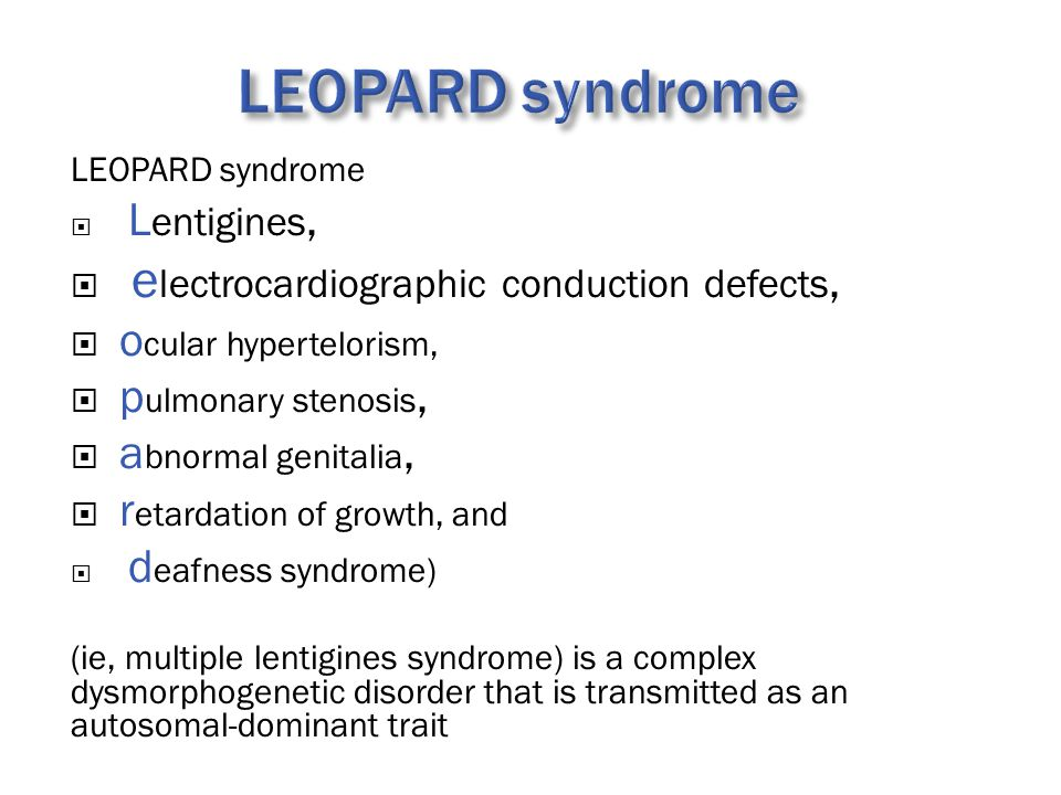 LEOPARD syndrome  L entigines,  e lectrocardiographic conduction defects,  o cular hypertelorism,  p ulmonary stenosis,  a bnormal genitalia,  r etardation of growth, and  d eafness syndrome) (ie, multiple lentigines syndrome) is a complex dysmorphogenetic disorder that is transmitted as an autosomal-dominant trait
