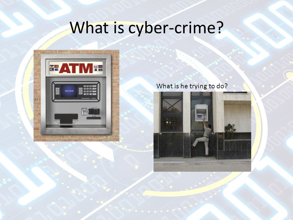 What is cyber-crime? What is he trying to do?