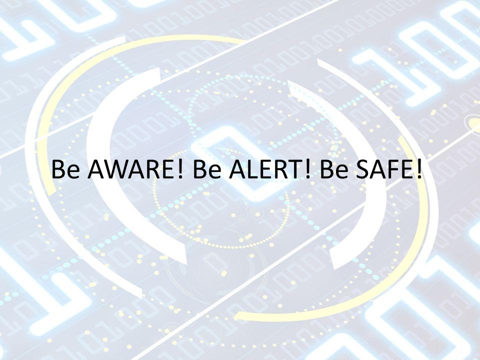 Be AWARE! Be ALERT! Be SAFE!