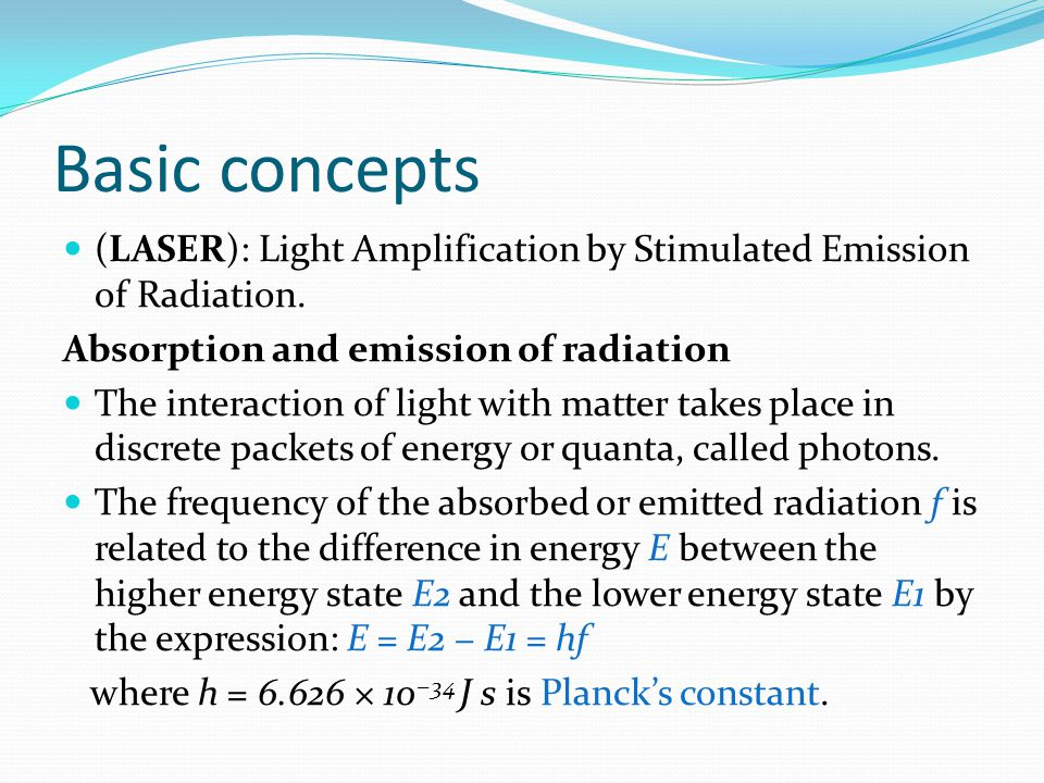 Basic concepts (LASER): Light Amplification by Stimulated Emission of Radiation. Absorption and emission of radiation The interaction of light with ma