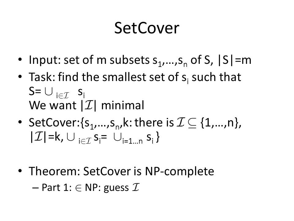 SetCover Input: set of m subsets s 1,…,s n of S, |S|=m Task: find the smallest set of s i such that S= [ i 2I s i We want | I | minimal SetCover:{s 1,…,s n,k: there is I µ {1,…,n}, | I |=k, [ i 2I s i = [ i=1…n s i } Theorem: SetCover is NP-complete – Part 1: 2 NP: guess I