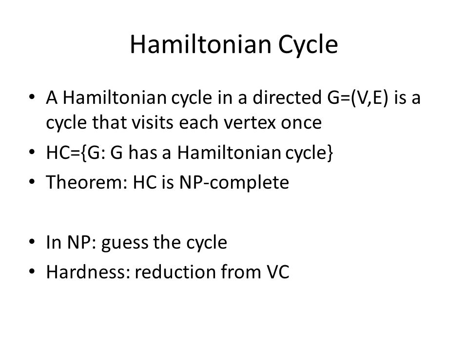 Hamiltonian Cycle A Hamiltonian cycle in a directed G=(V,E) is a cycle that visits each vertex once HC={G: G has a Hamiltonian cycle} Theorem: HC is NP-complete In NP: guess the cycle Hardness: reduction from VC