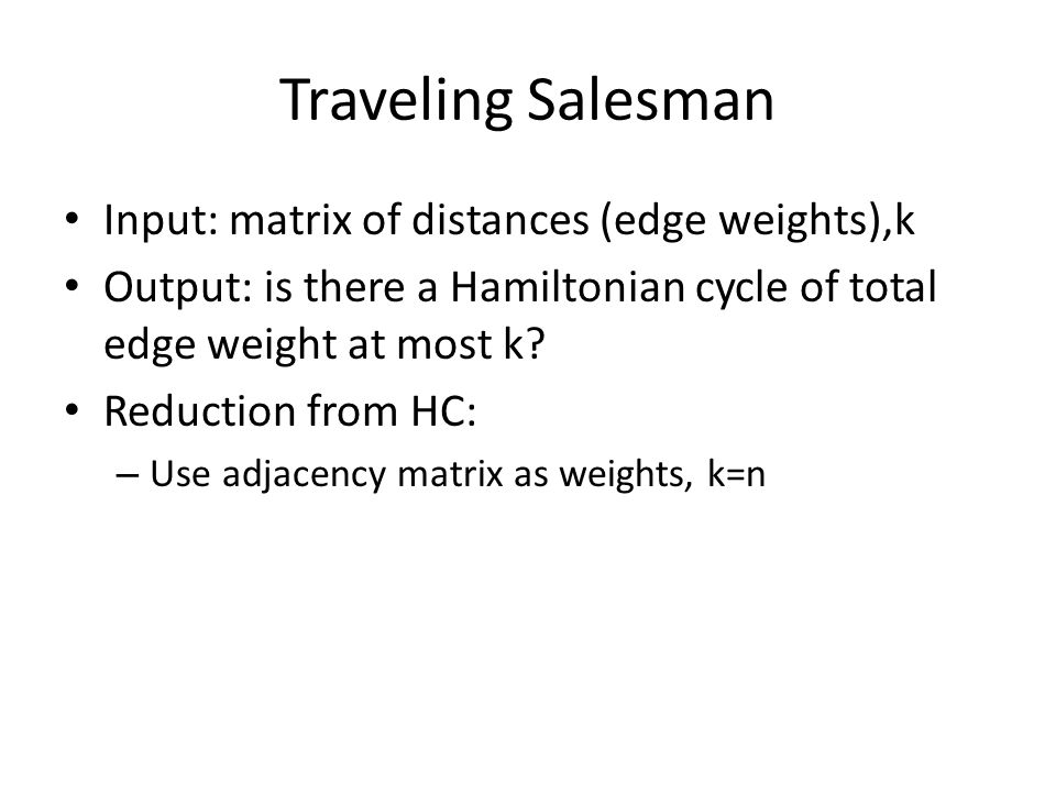 Traveling Salesman Input: matrix of distances (edge weights),k Output: is there a Hamiltonian cycle of total edge weight at most k? Reduction from HC: