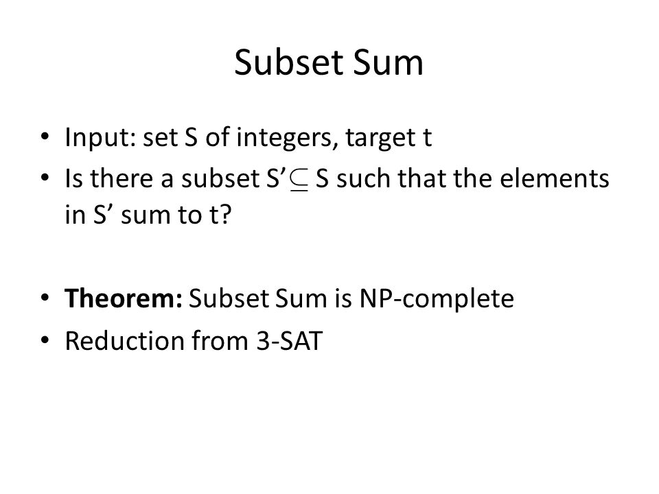 Subset Sum Input: set S of integers, target t Is there a subset S' µ S such that the elements in S' sum to t.
