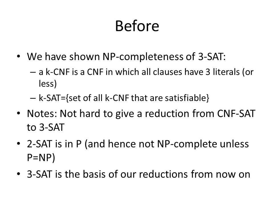 Before We have shown NP-completeness of 3-SAT: – a k-CNF is a CNF in which all clauses have 3 literals (or less) – k-SAT={set of all k-CNF that are satisfiable} Notes: Not hard to give a reduction from CNF-SAT to 3-SAT 2-SAT is in P (and hence not NP-complete unless P=NP) 3-SAT is the basis of our reductions from now on