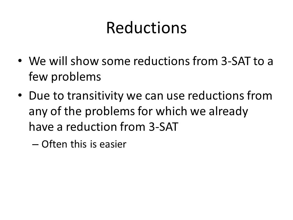 Reductions We will show some reductions from 3-SAT to a few problems Due to transitivity we can use reductions from any of the problems for which we already have a reduction from 3-SAT – Often this is easier